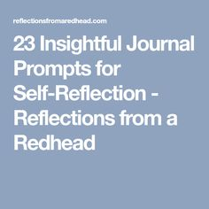 23 Insightful Journal Prompts for Self-Reflection - Reflections from a Redhead