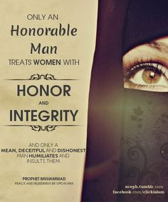 Only an honorable man treats women with honor and integrity, and only a mean, deceitful and dishonest man humiliates and insults them. Hadith (via: The Beauty of Islam)