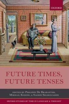 Future times, future tenses / edited by Philippe De Brabanter, Mikhail Kissine and Saghie Sharifzadeh - Oxford : Oxford University Press, 2014