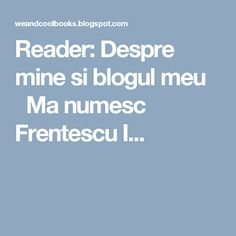 Reader: Despre mine si blogul meu  Ma numesc Frentescu I...