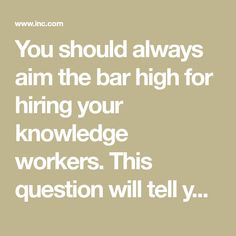 You should always aim the bar high for hiring your knowledge workers. This question will tell you who they really are.