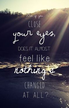 But if you close your eyes does it almost feel like nothing's changed at all?