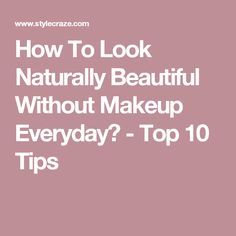 How To Look Naturally Beautiful Without Makeup Everyday? - Top 10 Tips