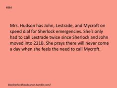 Sherlock Head Canon - I'd like to believe Mrs. Hudson being a busy body decided to mess with Sherlock and take care of him. He'd never admit to wanting it let alone needing it so instead he dealt with her husband. If the American and choosing to fake his death is any example I doubt there are limits to how far he'd go for her. He adopted her as his Mum. <3