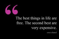 The best things in life are free. The second best are very expensive. - Coco Chanel