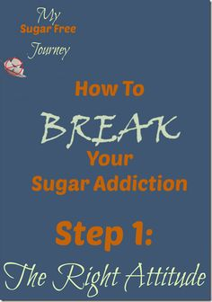 How to Break Your Sugar Habit – Step 1: Have the Right Attitude http://mysugarfreejourney.com/how-to-break-your-sugar-habit-step-1-have-the-right-attitude/