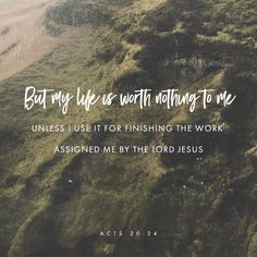 However, I consider my life worth nothing to me; my only aim is to finish the race and complete the task the Lord Jesus has given me—the task of testifying to the good news of God's grace. Acts 20:24 NIV
