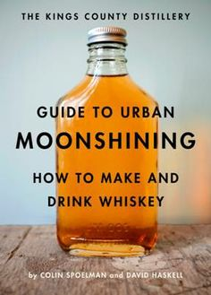 Guide To Urban Moonshining, by Colin Spoelman and David Haskell (from The Kings County Distillery)