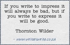 :> If you write to impress it will alway be bad, but if you write to express it will be good. ---Thornton Wilder #quote