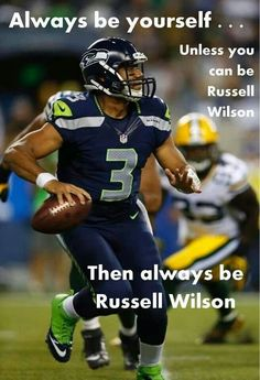 Always be yourself....Unless you can be Russell Wilson.  Then always be Russell Wilson.