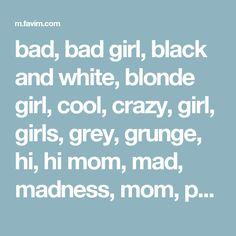 bad, bad girl, black and white, blonde girl, cool, crazy, girl, girls, grey, grunge, hi, hi mom, mad, madness, mom, prison, rebel, teenagers, teens, trend, tumblr - image #3499836 by rayman on Favim.c