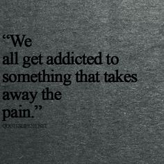 """""""We all get addicted to something that takes away the pain."""""""