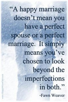 """""""A happy marriage doesn't mean you have a perfect spouse or a perfect marriage. It simply means you've chosen to look beyond the imperfections in both.""""-Fawn Weaver"""