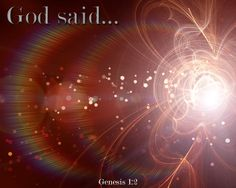 """Gen 1: 3 And God said, """"Let there be light""""; and there was light.   4 And God saw the light, that it was good; and God divided the light..."""