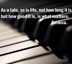As is a tale, so is life, not how long it is, but how good it is, is what matters