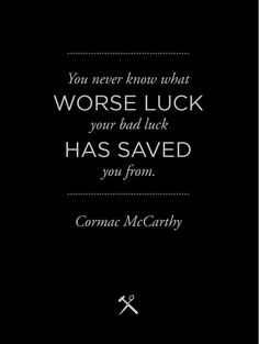 Cormac McCarthy This is one of my favorite quotes, not just from No Country for Old Men, but of all time.