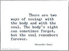 There are two ways of seeing: with the body and with the soul. The body's sight can sometimes forget, but the soul remembers forever // Alexandre Dumas
