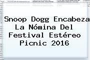 http://tecnoautos.com/wp-content/uploads/imagenes/tendencias/thumbs/snoop-dogg-encabeza-la-nomina-del-festival-estereo-picnic-2016.jpg Estereo Picnic 2016. Snoop Dogg encabeza la nómina del festival Estéreo Picnic 2016, Enlaces, Imágenes, Videos y Tweets - http://tecnoautos.com/actualidad/estereo-picnic-2016-snoop-dogg-encabeza-la-nomina-del-festival-estereo-picnic-2016/