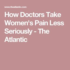 How Doctors Take Women's Pain Less Seriously - The Atlantic