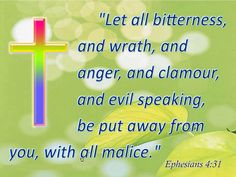 Ephesians 4:31Let all bitterness and wrath, and anger, and clamour, and evil speaking, be put away from you, with all malice.