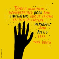 """""""There is something wonderfully bold and liberating about saying yes to our entire imperfect and messy life."""" Tara Brach, illustrated by Lisa Congdon"""