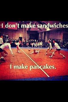 Volleyball: I don't make sandwiches ... I make pancakes