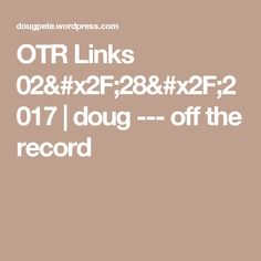 OTR Links 02/28/2017 | doug --- off the record