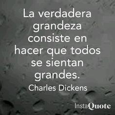 La verdadera grandeza consiste en hacer que todos se sientan grandes. Charles Dickens frases