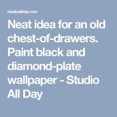 Neat idea for an old chest-of-drawers. Paint black and diamond-plate wallpaper - Studio All Day