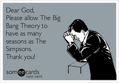 Dear God, Please allow The Big Bang Theory to have as many seasons as The Simpsons. Thank you!