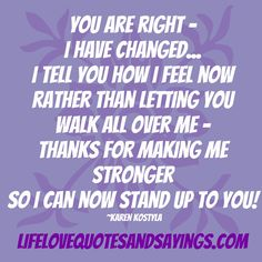 You are right - I have changed... I tell you how I feel now rather than letting you walk all over me - thanks for making me stronger so I can now stand up to you! Karen kostyla.