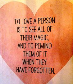 """To love a person is to see all of their magic, and to remind them of it when they have forgotten."""
