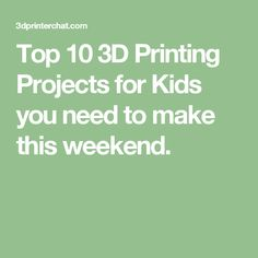 Top 10 3D Printing Projects for Kids you need to make this weekend.