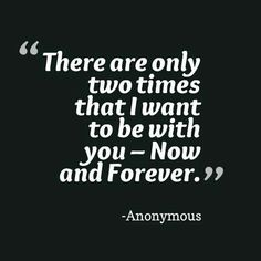 """""""There are only two times that I want to be with you - Now and Forever. """""""