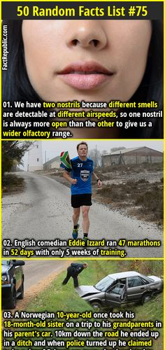 1. We have two nostrils because different smells are detectable at different airspeeds, so one nostril is always more open than the other to give us a wider olfactory range. 2. English comedian Eddie Izzard ran 47 marathons in 52 days with only 5 weeks of training.