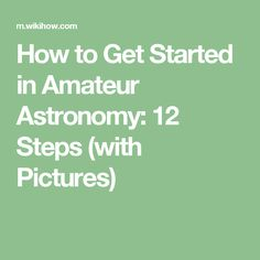 How to Get Started in Amateur Astronomy: 12 Steps (with Pictures)