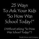 """25 Ways to Ask Your Teens """"How Was School Today?"""" WITHOUT asking them """"How Was School Today?"""" - Simple Simon and Company"""