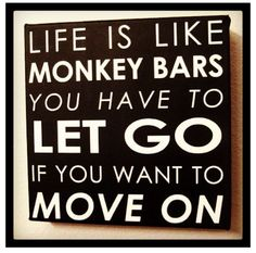 #Life is like monkey bars.  You have to let go, if you want to move on.