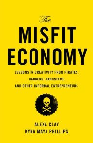 The Misfit Economy: Lessons in Creativity from Pirates, Hackers, Gangsters and Other Informal Entrepreneurs by Alexa Clay, Kyra Maya Phillips | | 9781451688825 | Hardcover | Barnes & Noble