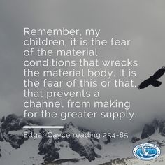 Remember, my children, it is the fear of the material conditions that wrecks the material body. It is the fear of this or that, that prevents a channel from making for the greater supply. #EdgarCayce reading 254-85 (http://EdgarCayce.org)