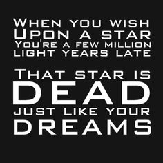 When you wish upon a star, you're a few light years late. That star is dead just like your dreams. Get the Tee Shirt.