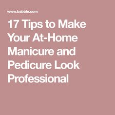 17 Tips to Make Your At-Home Manicure and Pedicure Look Professional