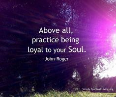 Above all, practice being loyal to your soul.  ~John Roger