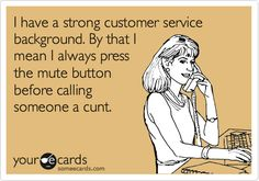 I have a strong customer service background. By that I mean I always press the mute button before calling someone a cunt.