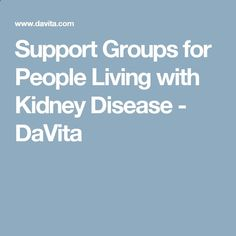 Support Groups for People Living with Kidney Disease - DaVita