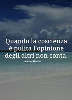 Quando la coscienza è pulita, l'opinione degli altri non conta! -Antonia Gravina