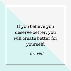 """If you believe you deserve better, you will create better for yourself."" — Dr. Phil"