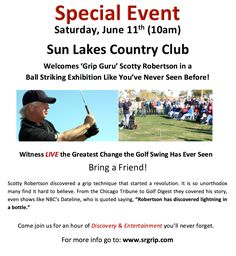 """Special Event - Saturday, June 11th (10 am)  Sun Lakes Country Club  Welcomes """"Grip Guru"""" Scotty Robertson in a Ball Striking Exhibition Like You've Never Seen Before!  Witness LIVE the Greatest Change the Golf Swing Has Ever Seen  Scotty Robertson discovered a grip technique that started a revolution.  From the Chicago Tribune to Golf Digest they covered his story, even shows like NBC's Dateline, who is quoted saying, """"Robertson has discovered lightning in a bottle."""" Lightning In A Bottle, Bring A Friend, Chicago Tribune, Lakes, You Changed, Special Events, Revolution, June, Golf"""