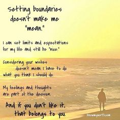 "Setting Boundaries Doesn't Make Me ""Mean""...I Can Set Limits And Expectations For My Life And Still Be ""Nice."" Considering Your Wishes Doesn't Mean I Have To Do What You Think I Should Do. My Feelings And Thoughts Are Part Of The Decision. And If You Don't Like It, That Belongs To You."