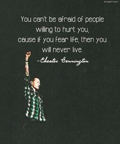 """You can't be afraid of people willing to hurt  you, cause if you fear life, then you will never live."""